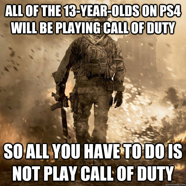 All of the 13-year-olds on PS4 will be playing Call of Duty So all you have to do is not play Call of Duty