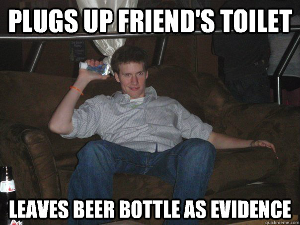 Plugs up friend's toilet leaves beer bottle as evidence
