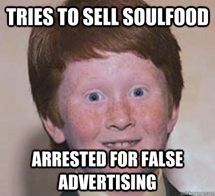tries to sell soulfood arrested for false advertising - tries to sell soulfood arrested for false advertising  Over Confident Ginger