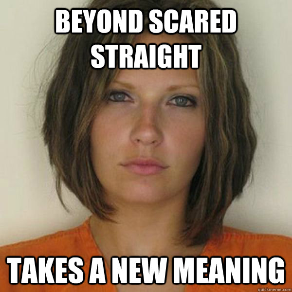 Beyond scared straight Takes a new meaning - Beyond scared straight Takes a new meaning  Attractive Convict