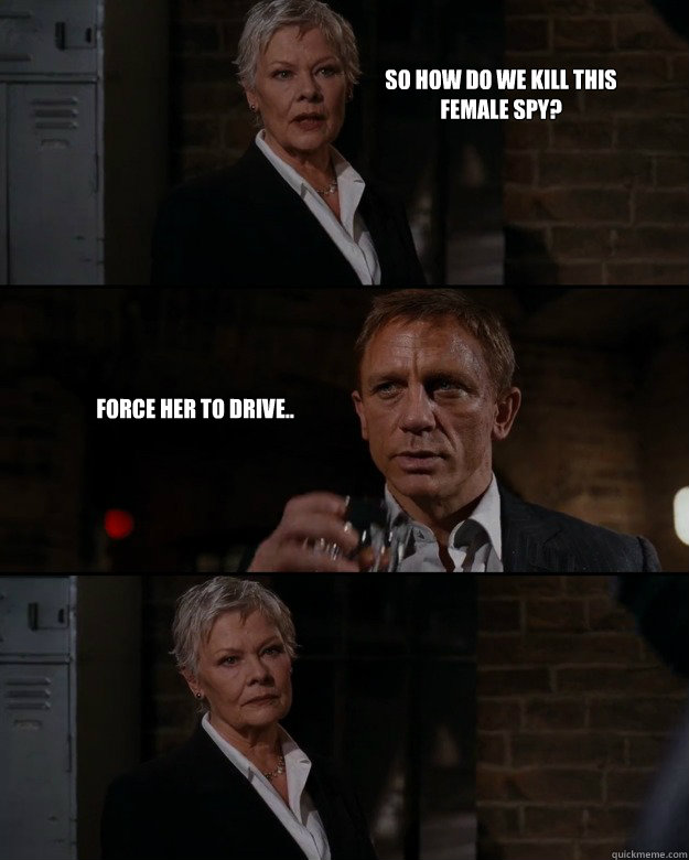 So how do we kill this female spy? Force her to drive..