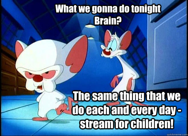 What we gonna do tonight Brain? The same thing that we do each and every day - stream for children! - What we gonna do tonight Brain? The same thing that we do each and every day - stream for children!  Pinky and the Brain