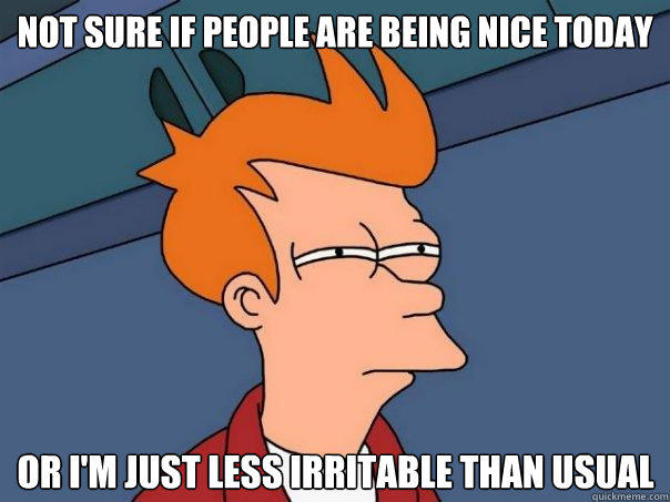 Not sure if people are being nice today Or I'm just less irritable than usual - Not sure if people are being nice today Or I'm just less irritable than usual  Futurama Fry
