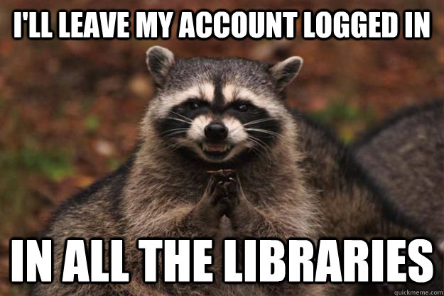 I'll leave my account logged in in ALL the libraries - I'll leave my account logged in in ALL the libraries  Evil Plotting Raccoon