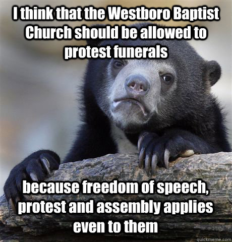 I think that the Westboro Baptist Church should be allowed to protest funerals because freedom of speech, protest and assembly applies even to them - I think that the Westboro Baptist Church should be allowed to protest funerals because freedom of speech, protest and assembly applies even to them  Confession Bear
