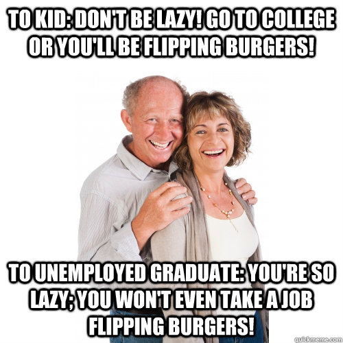 To kid: Don't be lazy! Go to college or you'll be flipping burgers! To unemployed graduate: You're so lazy; you won't even take a job flipping burgers! - To kid: Don't be lazy! Go to college or you'll be flipping burgers! To unemployed graduate: You're so lazy; you won't even take a job flipping burgers!  Scumbag Baby Boomers