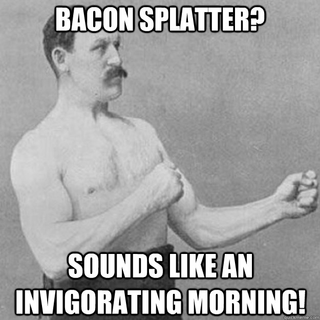 Bacon splatter? Sounds like an invigorating morning! - Bacon splatter? Sounds like an invigorating morning!  Misc