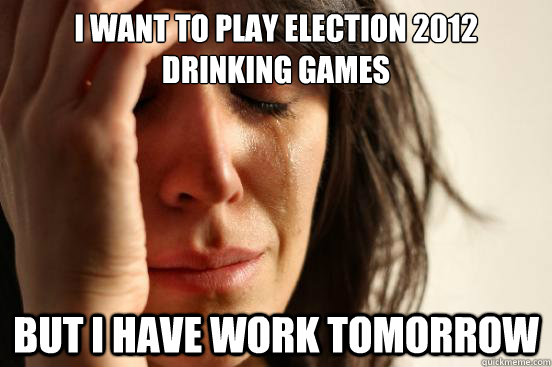 I want to play Election 2012 Drinking games But I have work tomorrow - I want to play Election 2012 Drinking games But I have work tomorrow  First World Problems