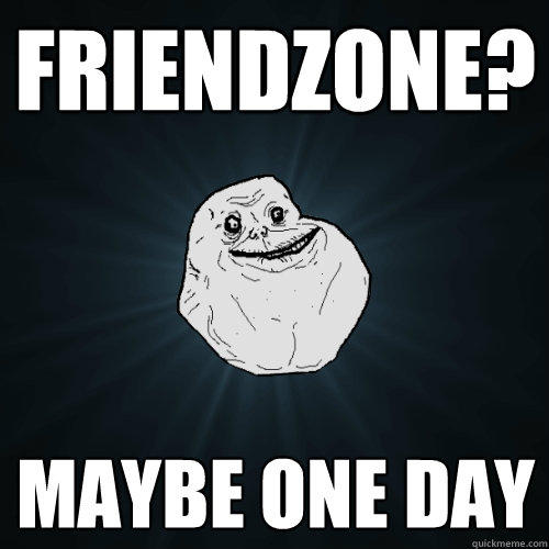 friendzone? maybe one day - friendzone? maybe one day  Forever Alone