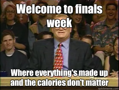 Welcome to finals week Where everything's made up and the calories don't matter  Its time to play drew carey