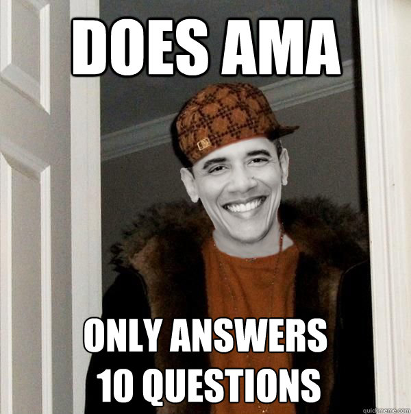 does AMA only answers  10 questions - does AMA only answers  10 questions  Scumbag Obama
