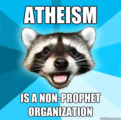 ATHEISM  IS A NON-PROPHET ORGANIZATION - ATHEISM  IS A NON-PROPHET ORGANIZATION  Lame Pun Coon