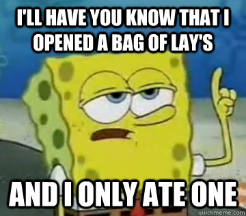 I'll Have You Know That I opened a bag of lay's And I Only ...