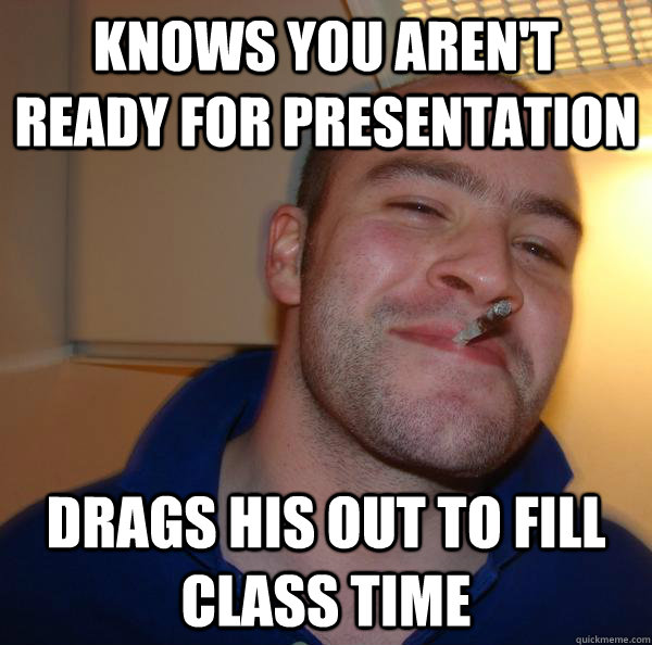 knows you aren't ready for presentation drags his out to fill class time - knows you aren't ready for presentation drags his out to fill class time  Misc
