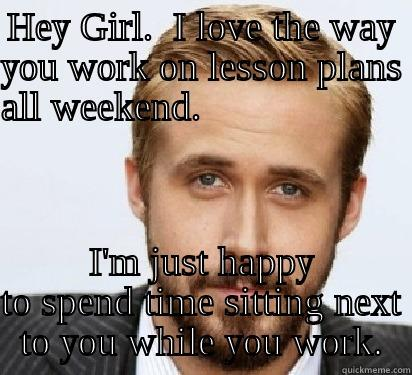 Ryan Supports Teachers - HEY GIRL.  I LOVE THE WAY YOU WORK ON LESSON PLANS ALL WEEKEND.                         I'M JUST HAPPY TO SPEND TIME SITTING NEXT TO YOU WHILE YOU WORK. Good Guy Ryan Gosling