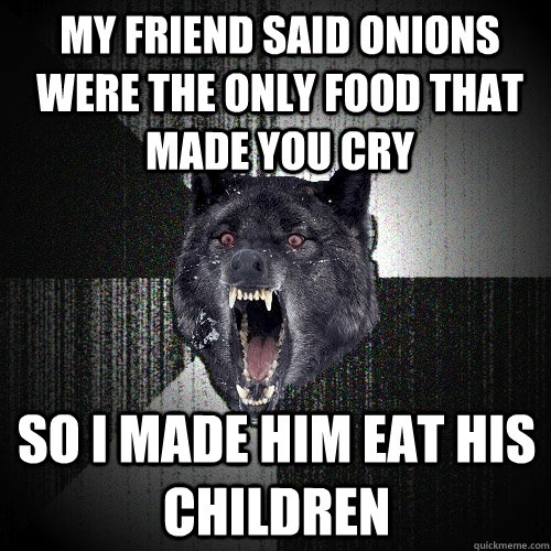 my friend said onions were the only food that made you cry  so i made him eat his children - my friend said onions were the only food that made you cry  so i made him eat his children  Insanity Wolf