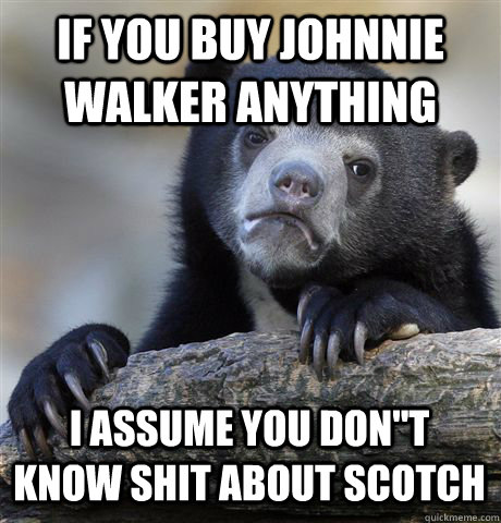 IF YOU BUY JOHNNIE WALKER ANYTHING I ASSUME YOU DON