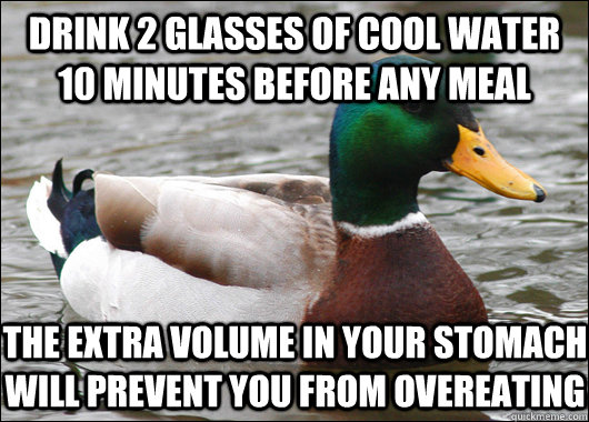 Drink 2 glasses of cool water 10 minutes before any meal The extra volume in your stomach will prevent you from overeating - Drink 2 glasses of cool water 10 minutes before any meal The extra volume in your stomach will prevent you from overeating  Actual Advice Mallard