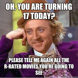 Oh, you are turning 17 today? Please tell me again all the r-rated movies you're going to see  - Oh, you are turning 17 today? Please tell me again all the r-rated movies you're going to see   Condescending Wonka