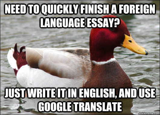 Need to quickly finish a foreign language essay? Just write it in English, and use Google translate - Need to quickly finish a foreign language essay? Just write it in English, and use Google translate  Malicious Advice Mallard