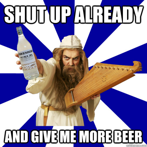 c828b3d5bb5a7bb3330b331017302b8c10e59c602a90f81f12c757dd6ec7fae5 shut up already and give me more beer finnish problems quickmeme