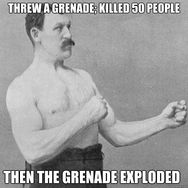 threw a grenade; killed 50 people  then the grenade exploded  - threw a grenade; killed 50 people  then the grenade exploded   Misc