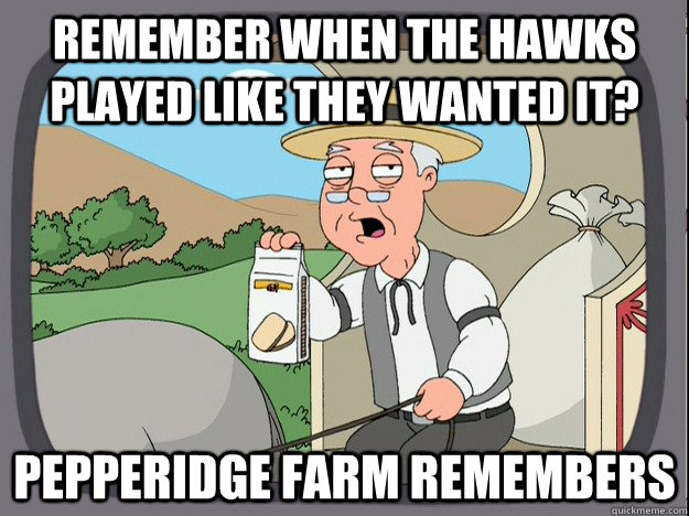 Remember when the Hawks played like they wanted it? Pepperidge Farm remembers
