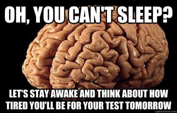 Oh, you can't sleep? Let's stay awake and think about how tired you'll be for your test tomorrow