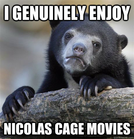 I genuinely enjoy nicolas cage movies - I genuinely enjoy nicolas cage movies  Confession Bear