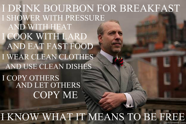 I DRINK BOURBON FOR BREAKFAST I COOK WITH LARD I SHOWER WITH PRESSURE AND WITH HEAT AND EAT FAST FOOD AND USE CLEAN DISHES I WEAR CLEAN CLOTHES I COPY OTHERS AND LET OTHERS COPY ME I KNOW WHAT IT MEANS TO BE FREE