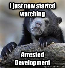 I just now started watching Arrested Development  - I just now started watching Arrested Development   Misc