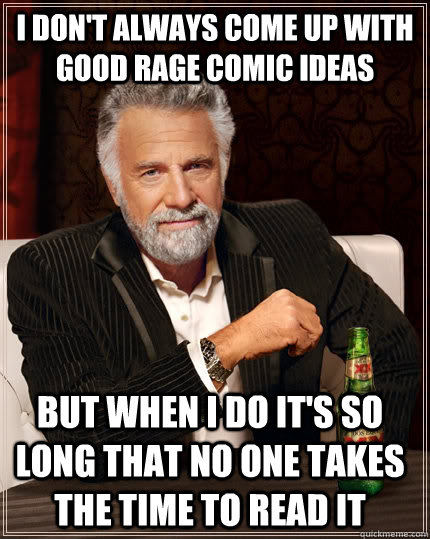 I don't always come up with good rage comic ideas but when i do it's so long that no one takes the time to read it - I don't always come up with good rage comic ideas but when i do it's so long that no one takes the time to read it  The Most Interesting Man In The World