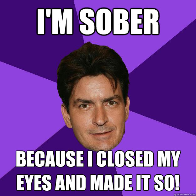 I'm sober Because I closed my eyes and made it so! - I'm sober Because I closed my eyes and made it so!  Clean Sheen