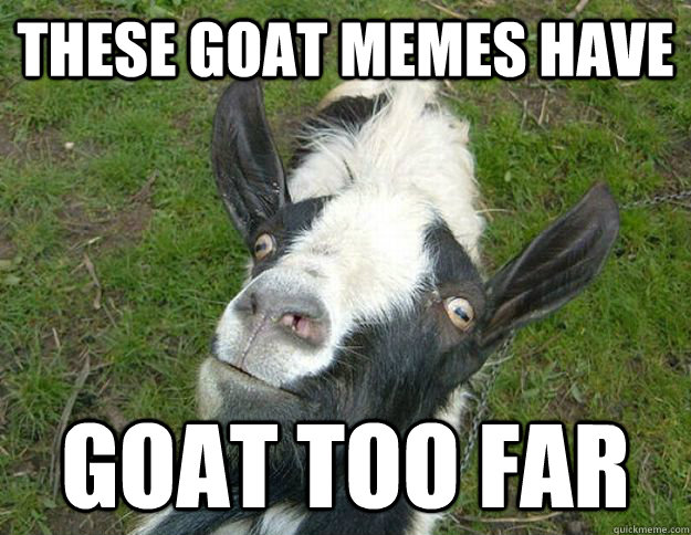THESE GOAT MEMES HAVE  GOAT TOO FAR  goat