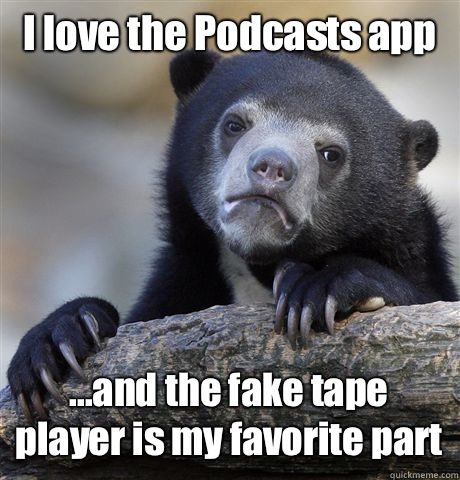I love the Podcasts app ...and the fake tape player is my favorite part - I love the Podcasts app ...and the fake tape player is my favorite part  Confession Bear
