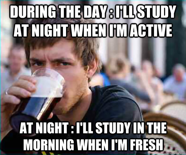 During the day : I'll study at night when I'm active At night : I'll study in the morning when I'm fresh