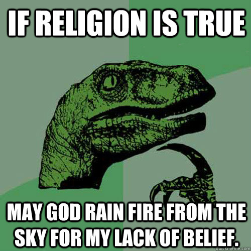 If religion is true may God rain fire from the sky for my lack of belief.  Philosoraptor