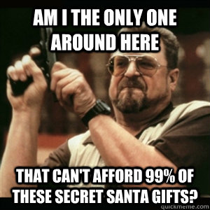 Am i the only one around here that can't afford 99% of these secret santa gifts? - Am i the only one around here that can't afford 99% of these secret santa gifts?  Am I The Only One Round Here