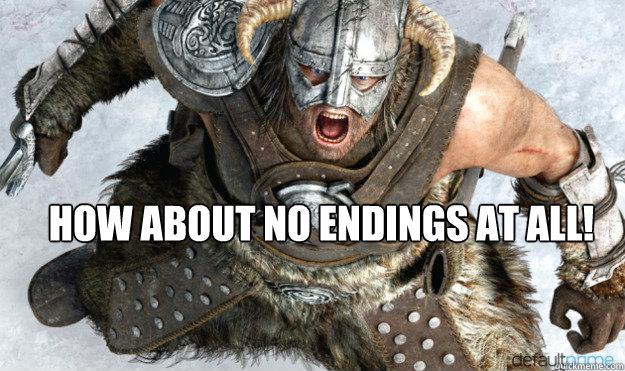 How about no endings at all! -  How about no endings at all!  Angry Dovahkiin