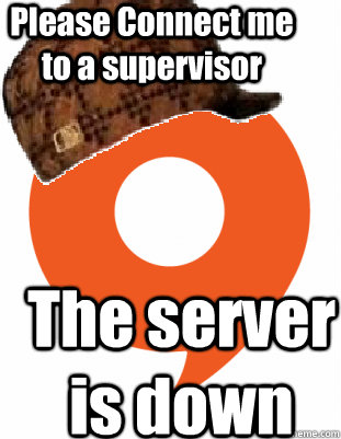 Please Connect me to a supervisor The server is down