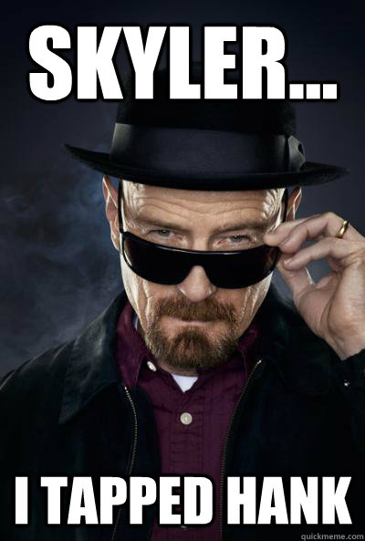 Skyler... I tapped hank  Scumbag Heisenberg
