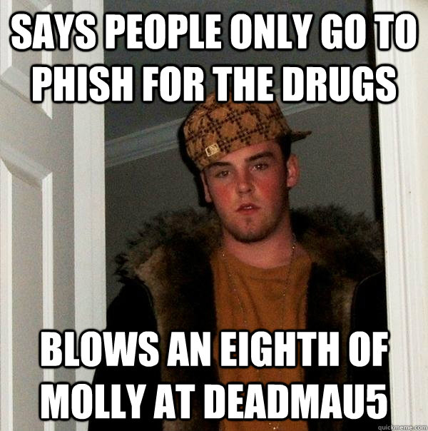 says people only go to phish for the drugs blows an eighth of molly at deadmau5 - says people only go to phish for the drugs blows an eighth of molly at deadmau5  Scumbag Steve