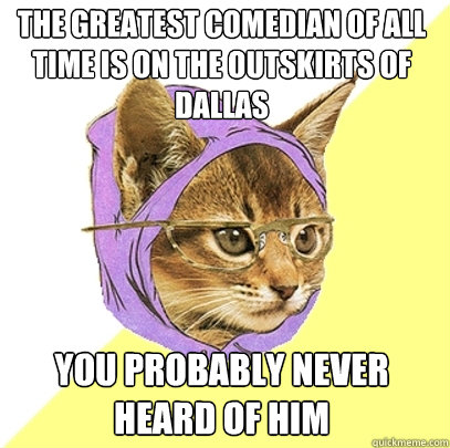 the greatest comedian of all time is on the outskirts of dallas you probably never heard of him - the greatest comedian of all time is on the outskirts of dallas you probably never heard of him  Hipster Kitty