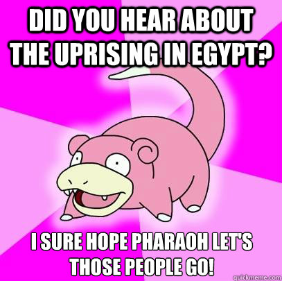 Did you hear about the uprising in Egypt? I sure hope pharaoh let's those people go!  Slowpoke