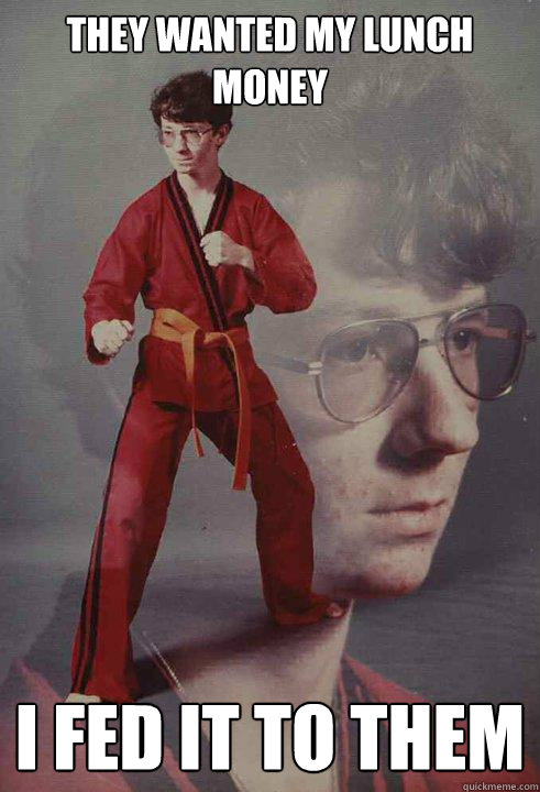 They wanted my lunch money I fed it to them - They wanted my lunch money I fed it to them  Karate Kyle