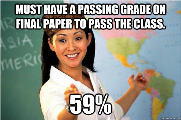 Must have a passing grade on final paper to pass the class. 59% - Must have a passing grade on final paper to pass the class. 59%  Scumbag Teacher