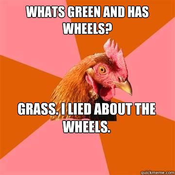 Whats green and has wheels? Grass. I lied about the wheels. - Whats green and has wheels? Grass. I lied about the wheels.  Anti-Joke Chicken