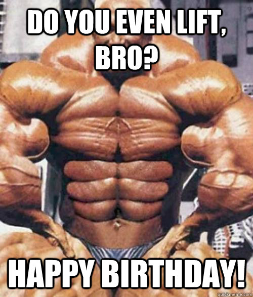 Do you even lift, bro? Happy Birthday!