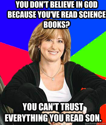 You don't believe in God because you've read science books? You can't trust everything you read son.                                         - You don't believe in God because you've read science books? You can't trust everything you read son.                                          Sheltering Suburban Mom