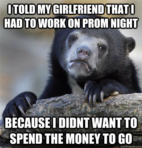 I told my girlfriend that i had to work on prom night because i didnt want to spend the money to go - I told my girlfriend that i had to work on prom night because i didnt want to spend the money to go  Confession Bear